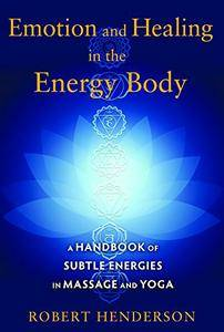 Emotion and Healing in the Energy Body: A Handbook of Subtle Energies in Massage and Yoga (repost)