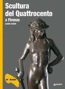 Ilaria Ciseri - Scultura del Quattrocento a Firenze. Ediz. illustrata (2014)