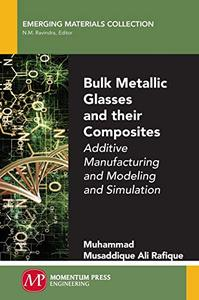 Bulk Metallic Glasses and Their Composites: Additive Manufacturing and Modeling and Simulation