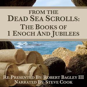 «From The Dead Sea Scrolls - The Books of 1Enoch & Jubilees» by Robert Bagley III