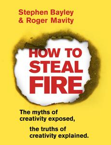 How to Steal Fire: The Myths of Creativity Exposed, The Truths of Creativity Explained