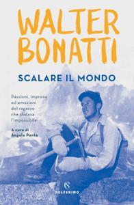 Walter Bonatti - Scalare il mondo. Passioni, imprese ed emozioni del ragazzo che sfidava l'impossibile