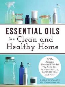 «Essential Oils for a Clean and Healthy Home: 200+ Amazing Household Uses for Tea Tree Oil, Peppermint Oil, Lavender Oil