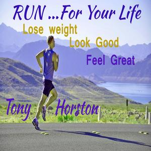 «Run..For Your Life - Lose Weight, Look Good, Feel Great» by Tony Horston