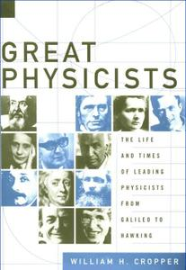 Great Physicists: The Life and Times of Leading Physicists from Galileo to Hawking: by William H. Cropper