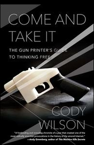 «Come and Take It: The Gun Printer's Guide to Thinking Free» by Cody Wilson