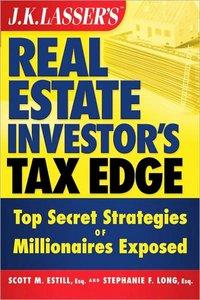 J.K. Lasser's Real Estate Investors Tax Edge: Top Secret Strategies of Millionaires Exposed