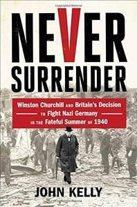 Never Surrender: Winston Churchill and Britain's Decision to Fight Nazi Germany in the Fateful Summer of 1940 (repost)