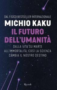 Michio Kaku - Il futuro dell'umanità. Dalla vita su Marte all'immortalità, così la scienza cambia il nostro destino
