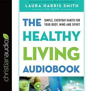 The Healthy Living Audiobook: Simple, Everyday Habits for Your Body, Mind and Spirit [Audiobook]