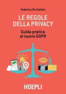 Federica De Stefani - Le regole della privacy. Guida pratica al nuovo GDPR