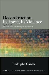 "Deconstruction, Its Force, Its Violence: Together with ""Have We Done with the Empire of Judgment?"""