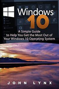 Windows 10: A Simple Guide to Help You Get the Most out of Your Windows 10 Operating System