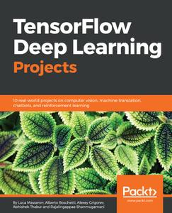 TensorFlow Deep Learning Projects: 10 real-world projects on computer vision, machine translation, chatbots, and reinforcement