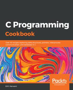 C Programming Cookbook: Over 40 recipes exploring data structures, pointers, interprocess communication, and database in C