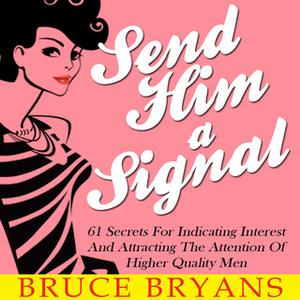 «Send Him A Signal - 61 Secrets For Indicating Interest And Attracting The Attention Of Higher Quality Men» by Bruce Bry