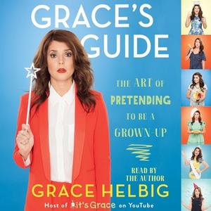 «Grace's Guide: The Art of Pretending to Be a Grown-up» by Grace Helbig