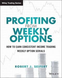 Profiting from Weekly Options: How to Earn Consistent Income Trading Weekly Option Serials