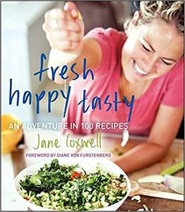 Fresh Happy Tasty An Adventure in 100 Recipes