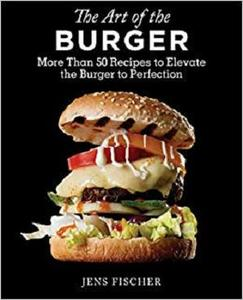 The Art of the Burger: More Than 50 Recipes to Elevate America's Favorite Meal to Perfection