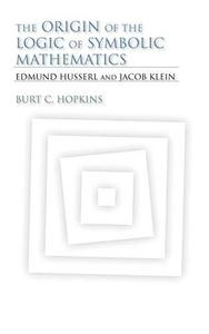 The Origin of the Logic of Symbolic Mathematics: Edmund Husserl and Jacob Klein (Studies in Continental Thought)