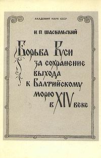 И. П. Шаскольский - Борьба Руси за сохранение выхода к Балтийскому морю в XIV веке