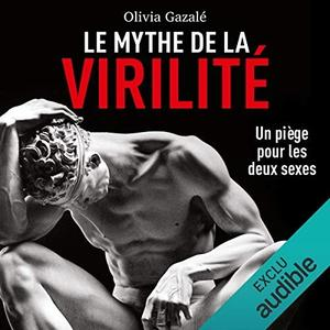 """Olivia Gazalé, """"Le mythe de la virilité: Un piège pour les deux sexes"""""""
