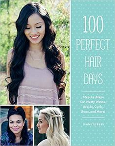 100 Perfect Hair Days: Step-by-Steps for Pretty Waves, Braids, Curls, Buns, and More! [Repost]
