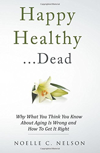 Happy Healthy . . . Dead: Why What You Think You Know About Aging Is Wrong and How To Get It Right
