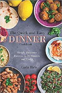 The Quick and Easy Dinner Cookbook: Simply Delicious Entrees In 20 Minutes and Under
