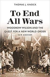 To End All Wars, New Edition: Woodrow Wilson and the Quest for a New World Order