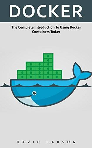 Docker: The Complete Introduction To Using Docker Containers Today