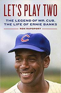 Let's Play Two: The Legend of Mr. Cub, the Life of Ernie Banks
