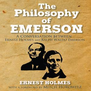 «The Philosophy Emerson: A Conversation between Ralph Waldo Emerson and Ernest Holmes» by Ernest Holmes