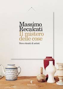 Massimo Recalcati - Il mistero delle cose. Nove ritratti di artisti