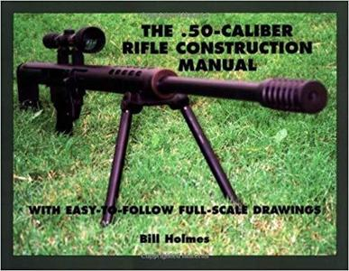 The .50-caliber Rifle Construction Manual: With Easy-to-Follow Full-Scale Drawings [Repost]