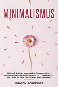 Minimalismus: Mit den 7 Schritten unkompliziert den neuen leicht - sinn des perfekten Minimalismus erreichen