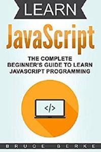Learn JavaScript: The Complete Beginner's Guide To Learn JavaScript Programming (Computer Programming)