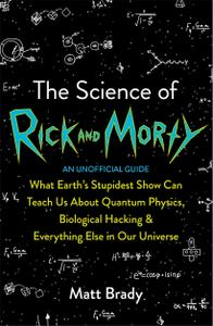 The Science of Rick and Morty: What Earth's Stupidest Show Can Teach Us About Quantum Physics, Biological Hacking and...
