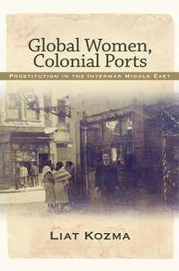 Global Women, Colonial Ports : Prostitution in the Interwar Middle East
