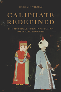 Caliphate Redefined : The Mystical Turn in Ottoman Political Thought