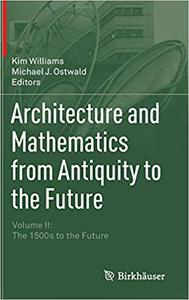 Architecture and Mathematics from Antiquity to the Future: Volume II: The 1500s to the Future Ed 201