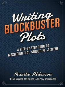 Writing Blockbuster Plots: A Step-by-Step Guide to Mastering Plot, Structure, and Scene