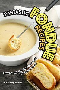 Fantastic Fondue Recipes: Stick a Fork in It! A Cookbook of Fondue Ideas!