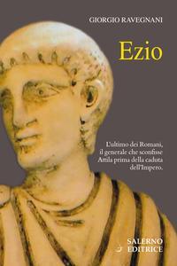 Giorgio Ravegnani - Ezio. L'ultimo dei Romani, il generale che sconfisse Attila prima della caduta dell'impero (2018)
