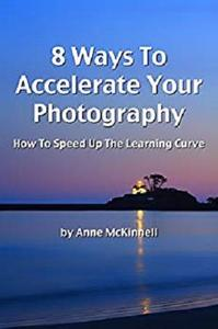 8 Ways To Accelerate Your Photography: How To Speed Up The Learning Curve