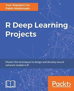 R Deep Learning Projects: Master the techniques to design and develop neural network models in R