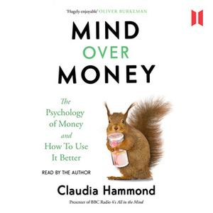 «Mind Over Money - The Psychology of Money and How To Use It Better» by Claudia Hammond