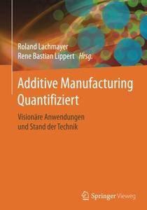 Additive Manufacturing Quantifiziert: Visionare Anwendungen und Stand der Technik