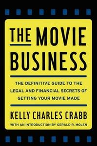 «The Movie Business: The Definitive Guide to the Legal and Financial Secrets of Getting Your Movie Made» by Kelly Crabb
